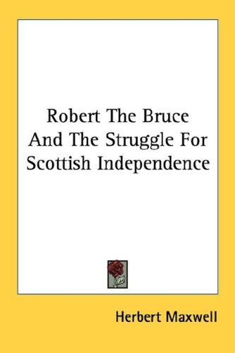 Robert The Bruce And The Struggle For Scottish Independence by Herbert Maxwell