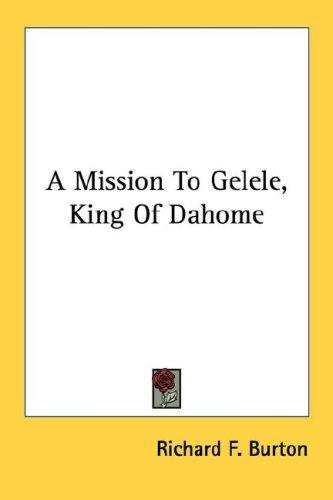 A Mission To Gelele, King Of Dahome by Sir Richard Burton