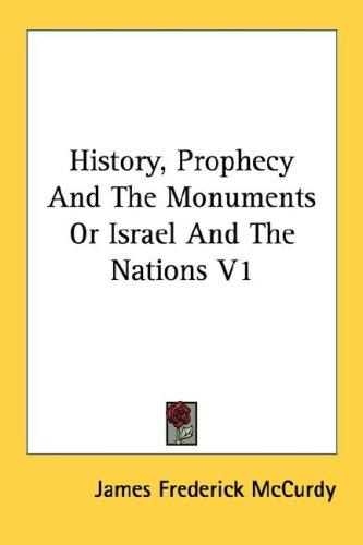 History, Prophecy And The Monuments Or Israel And The Nations V1 by McCurdy, James Frederick