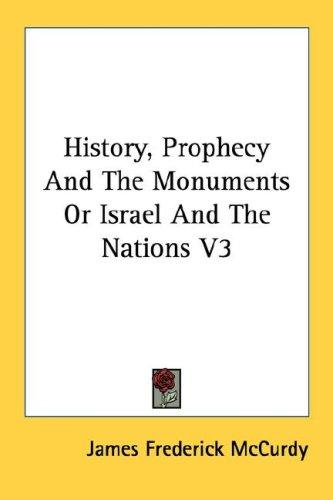 History, Prophecy And The Monuments Or Israel And The Nations V3 by McCurdy, James Frederick