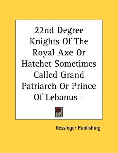 22nd Degree Knights Of The Royal Axe Or Hatchet Sometimes Called Grand Patriarch Or Prince Of Lebanus - Pamphlet by Kessinger Publishing