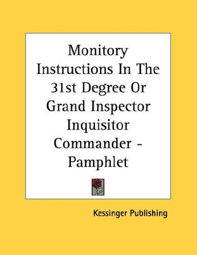 Monitory Instructions In The 31st Degree Or Grand Inspector Inquisitor Commander - Pamphlet by Kessinger Publishing