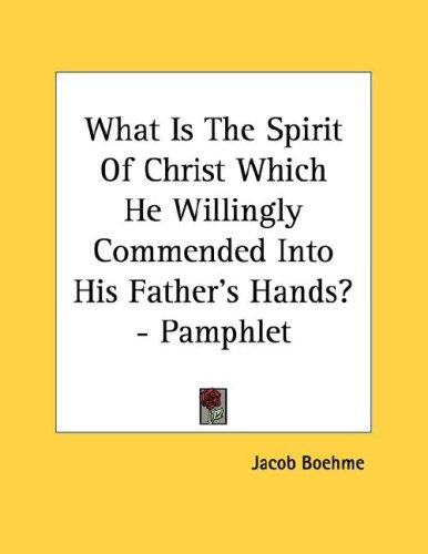 What Is The Spirit Of Christ Which He Willingly Commended Into His Father's Hands? - Pamphlet by Jacob Boehme