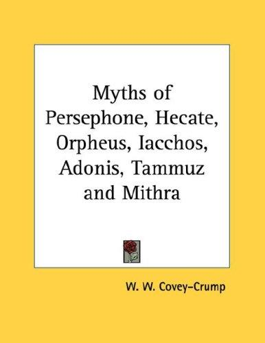 Myths of Persephone, Hecate, Orpheus, Iacchos, Adonis, Tammuz and Mithra by W. W. Covey-Crump