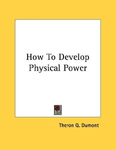How To Develop Physical Power by Theron Q. Dumont