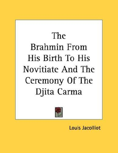 The Brahmin From His Birth To His Novitiate And The Ceremony Of The Djita Carma by Louis Jacolliot