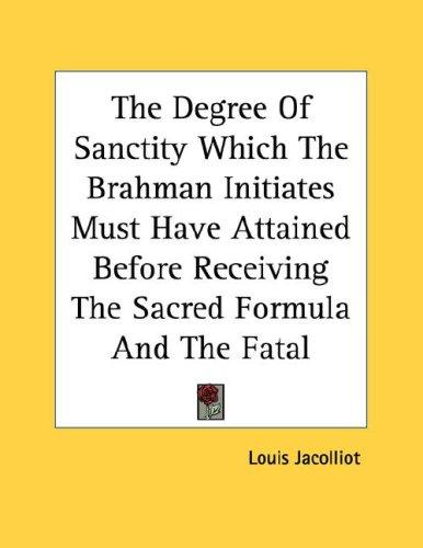 The Degree Of Sanctity Which The Brahman Initiates Must Have Attained Before Receiving The Sacred Formula And The Fatal Secret - Pamphlet by Louis Jacolliot