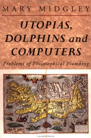 Utopias, dolphins, and computers by Mary Midgley