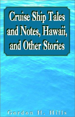 Cruise Ship Tales and Notes, Hawaii, and Other Stories by Gordon H. Hills