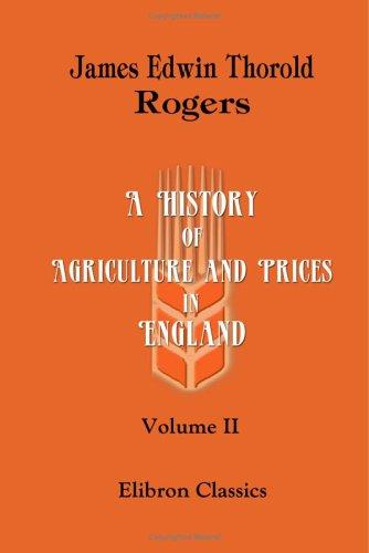 A History of Agriculture and Prices in England: From the Year after the Oxford Parliament (1259) to the Commencement of the Continental War (1793). Volume 2 by Rogers, James E. Thorold