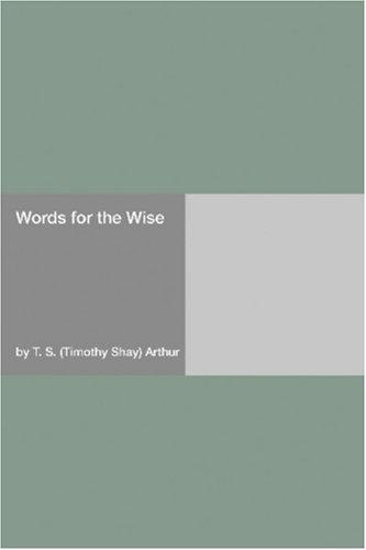 Words for the Wise by Timothy Shay Arthur
