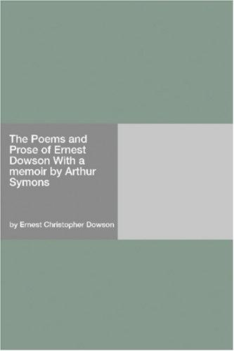 The Poems and Prose of Ernest Dowson With a memoir by Arthur Symons by Ernest Christopher Dowson