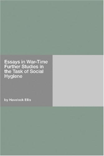Essays in War-Time (Further Studies In The Task Of Social Hygiene) by Havelock Ellis