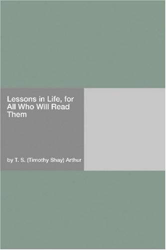 Lessons in Life, for All Who Will Read Them by Timothy Shay Arthur