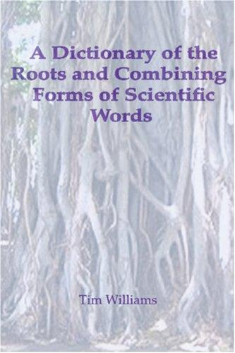 A Dictionary of the Roots and Combining Forms of Scientific Words by Tim Williams