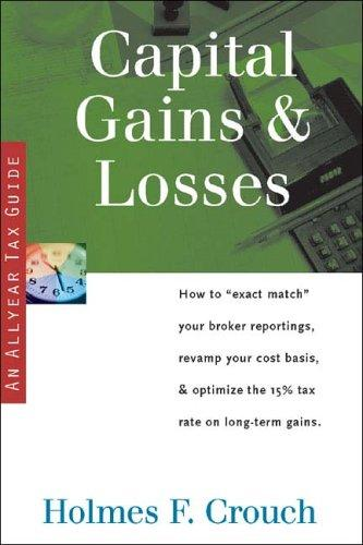 "Capital Gains & Losses: How to ""Exact Match"" Your Broker Reportings, Revamp Your Cost Basis, & Optimize the 15% Tax Rate on Long-term Gains (Series 200: Investors & Businesses) by Holmes F. Crouch"
