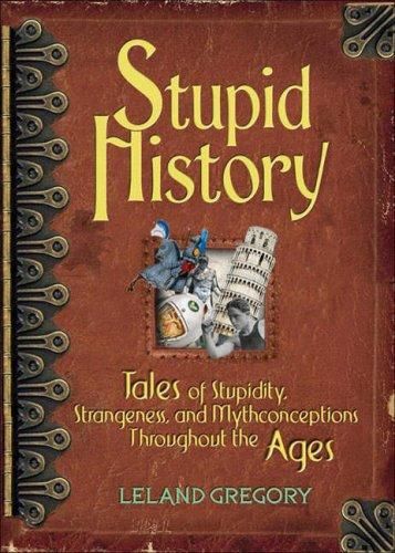 Stupid History: Tales of Stupidity, Strangeness, and Mythconceptions Throughout