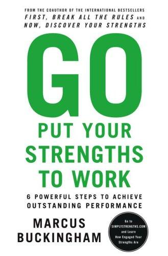 Go Put Your Strengths to Work: 6 Powerful Steps to Achieve Outstanding Performan
