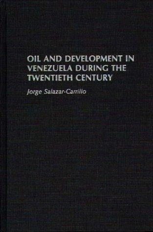 Oil and development in Venezuela during the twentieth century by Jorge Salazar-Carrillo