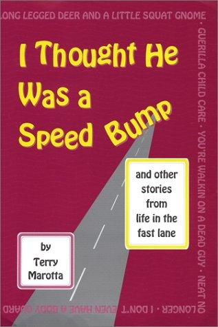 I thought he was a speed bump-- and other excuses from life in the fast lane by Terry Marotta