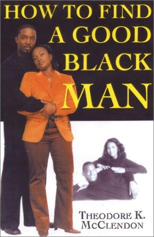 How to Find a Good Black Man by Theodore McClendon