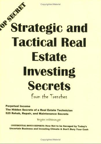 Strategic and Tactical Real Estate Investing Secrets from the Trenches by Bryan Wittenmyer