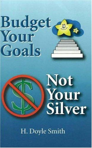 Budget Your Goals, Not Your Silver by H Doyle Smith