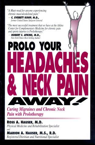 Prolo Your Headaches and Neck Pain Away! Curing Migraines and Chronic Neck Pain with Prolotherapy by Ross A. Hauser