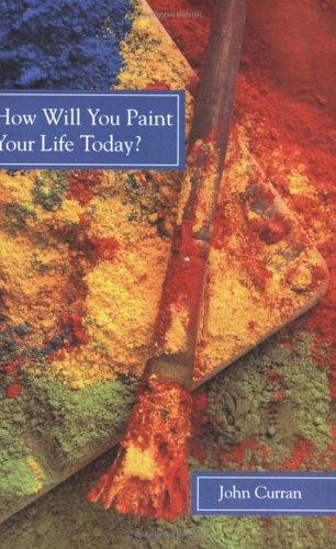 How Will You Paint Your Life Today? by John F. Curran