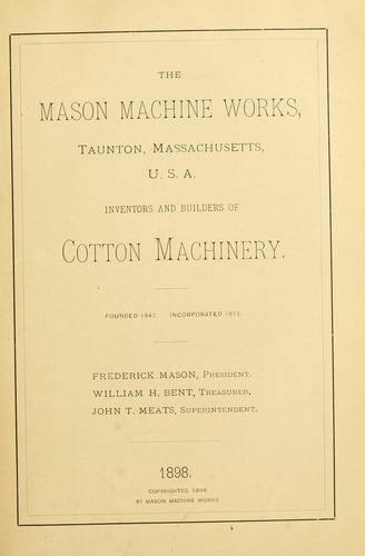 The Mason Machine Works, Taunton, Massachusetts, U.S.A., inventors and builders of cotton machinery by Mason Machine Works (Taunton, Mass.)