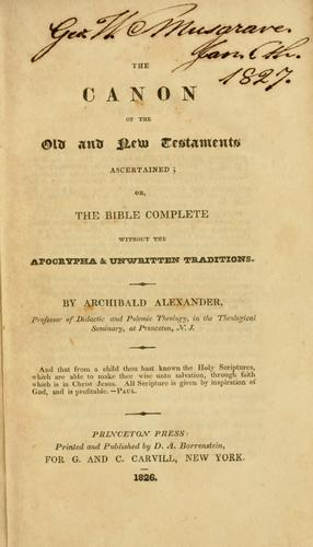 The canon of the Old and New Testaments ascertained, or, The Bible complete without the Apocrypha & unwritten traditions .. by Alexander, Archibald